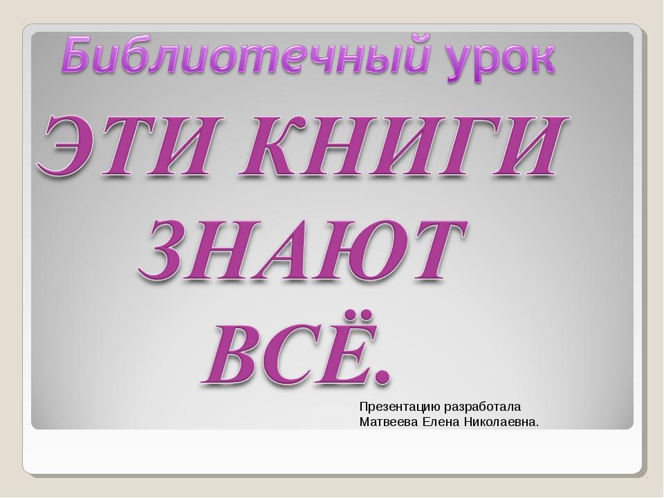 Презентацию разработала Матвеева Елена Николаевна.