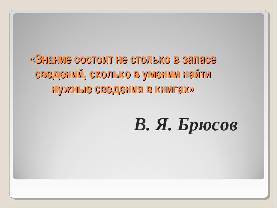 «Знание состоит не столько в запасе сведений, сколько в умении найти нужные с...