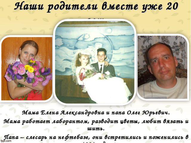 Наши родители вместе уже 20 лет. Мама Елена Александровна и папа Олег Юрьевич...