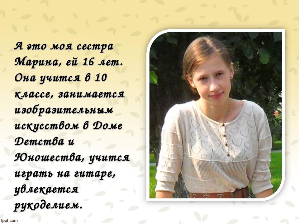 А это моя сестра Марина, ей 16 лет. Она учится в 10 классе, занимается изобра...