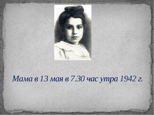 Мама в 13 мая в 7.30 час утра 1942 г.