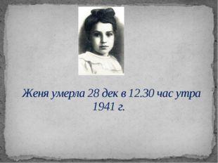 Женя умерла 28 дек в 12.30 час утра 1941г.