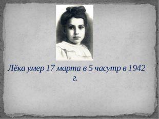 Лёка умер 17 марта в 5 часутр в 1942 г.