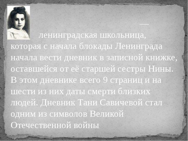 Татья́на Са́вичева— ленинградская школьница, которая с начала блокады Ленин...