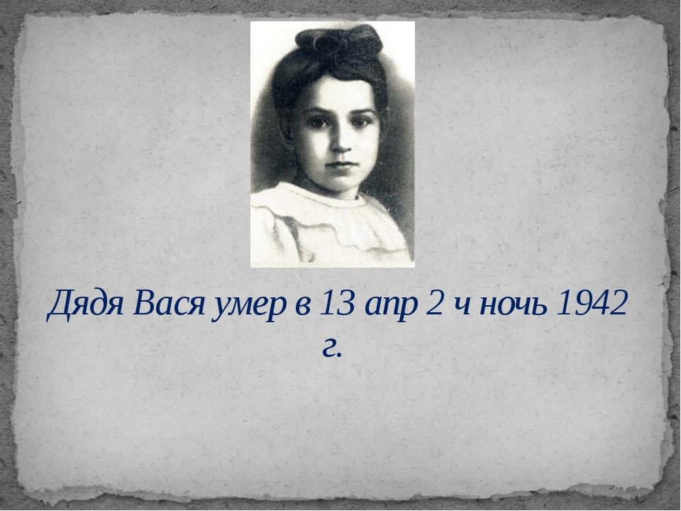 Дядя Вася умер в 13 апр 2 ч ночь 1942 г.