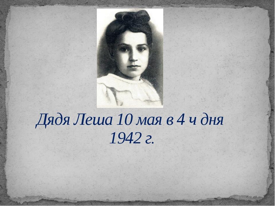 Дядя Леша 10 мая в 4 ч дня 1942 г.