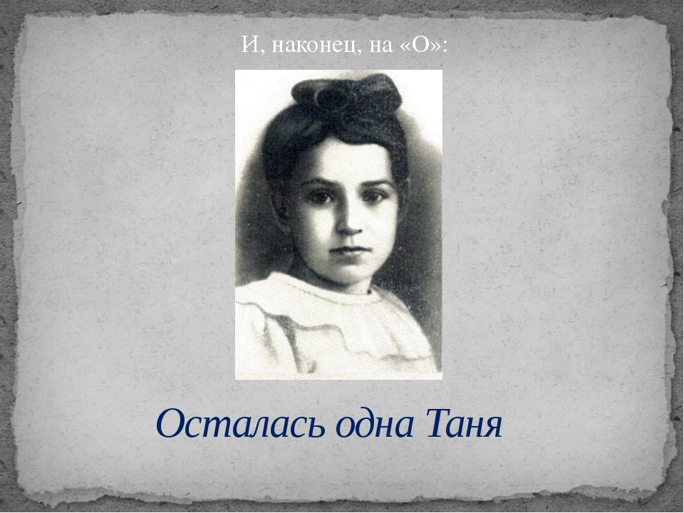 И, наконец, на «О»: Осталась одна Таня