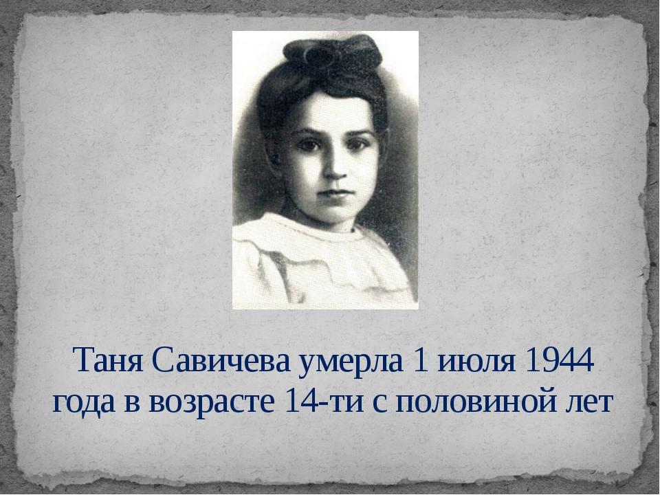 Таня Савичева умерла 1 июля 1944 года в возрасте 14-ти с половиной лет