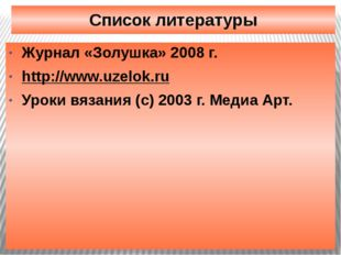 Список литературы Журнал «Золушка» 2008 г. http://www.uzelok.ru Уроки вязания
