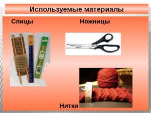 Используемые материалы Спицы Ножницы Нитки