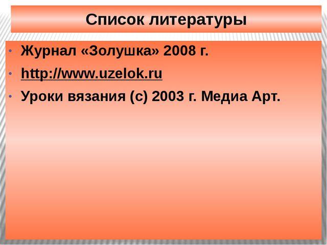 Список литературы Журнал «Золушка» 2008 г. http://www.uzelok.ru Уроки вязания...