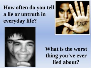 How often do you tell a lie or untruth in everyday life? What is the worst th