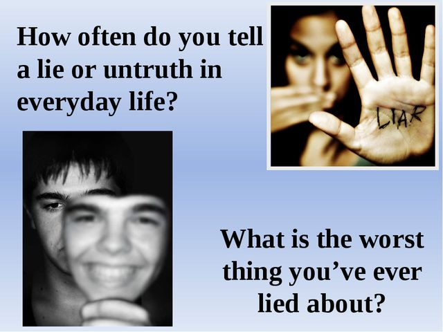 How often do you tell a lie or untruth in everyday life? What is the worst th...