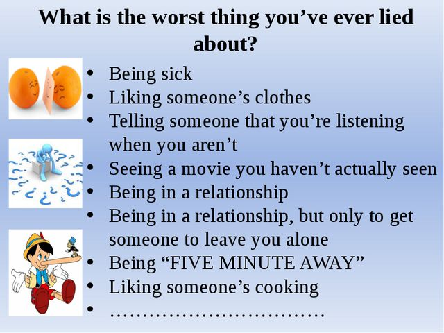 What is the worst thing you've ever lied about? Being sick Liking someone's c...