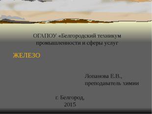 ЖЕЛЕЗО ОГАПОУ «Белгородский техникум промышленности и сферы услуг Лопанова Е.