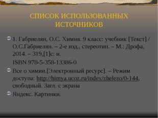 СПИСОК ИСПОЛЬЗОВАННЫХ ИСТОЧНИКОВ 1. Габриелян, О.С. Химия. 9 класс: учебник [