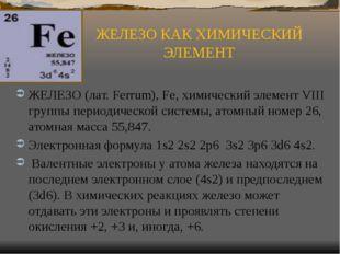 ЖЕЛЕЗО КАК ХИМИЧЕСКИЙ ЭЛЕМЕНТ ЖЕЛЕЗО (лат. Ferrum), Fe, химический элемент VI