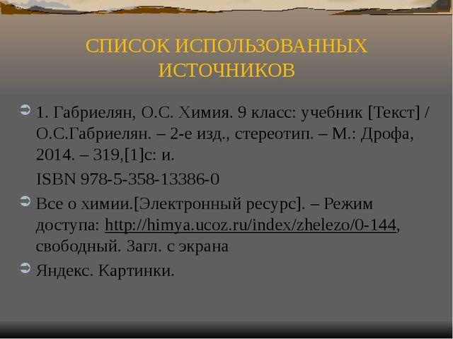 СПИСОК ИСПОЛЬЗОВАННЫХ ИСТОЧНИКОВ 1. Габриелян, О.С. Химия. 9 класс: учебник [...