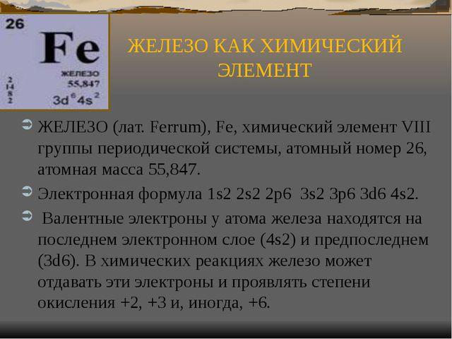 ЖЕЛЕЗО КАК ХИМИЧЕСКИЙ ЭЛЕМЕНТ ЖЕЛЕЗО (лат. Ferrum), Fe, химический элемент VI...