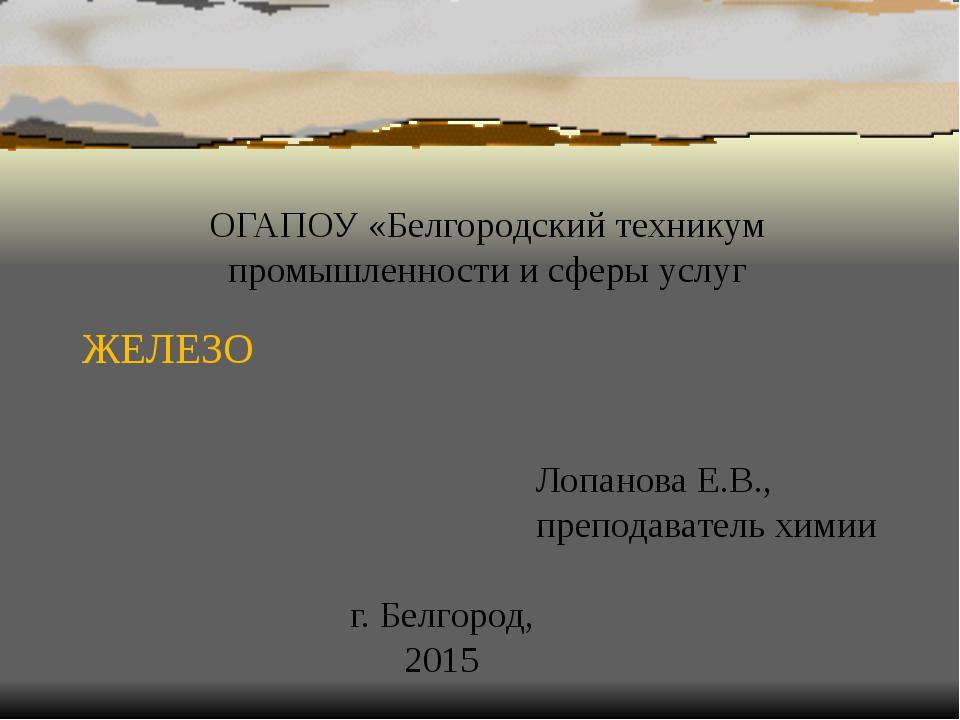 ЖЕЛЕЗО ОГАПОУ «Белгородский техникум промышленности и сферы услуг Лопанова Е....
