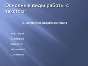 5.Составление вторичного текста аннотации конспекты рефераты изложения сочин