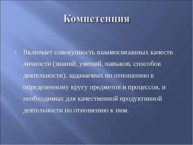 Включает совокупность взаимосвязанных качеств личности (знаний, умений, навы...