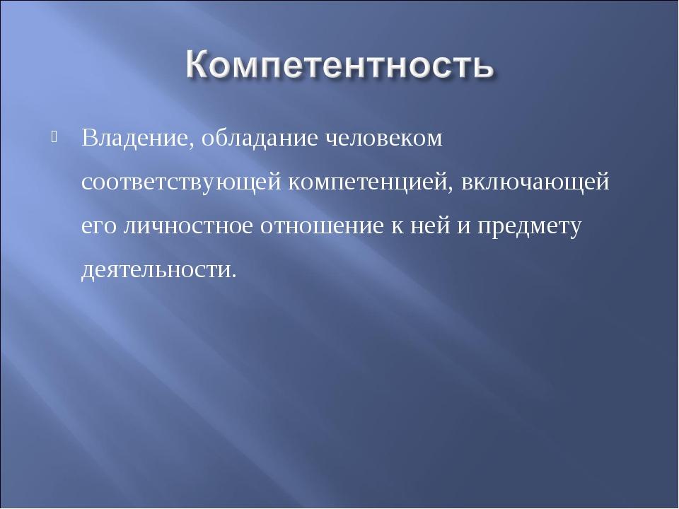 Владение, обладание человеком соответствующей компетенцией, включающей его ли...