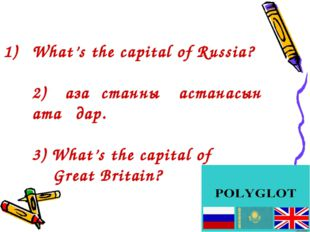 What's the capital of Russia? 2) Қазақстанның астанасын атаңдар. 3) What's th