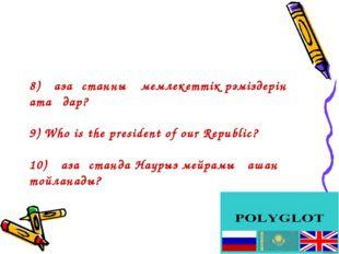 8) Қазақстанның мемлекеттік рәміздерін атаңдар? 9) Who is the president of ou