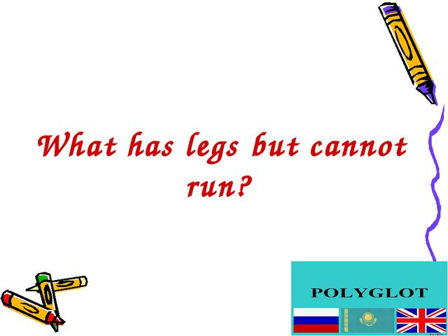 What has legs but cannot run?