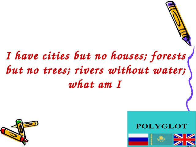 I have cities but no houses; forests but no trees; rivers without water; what...