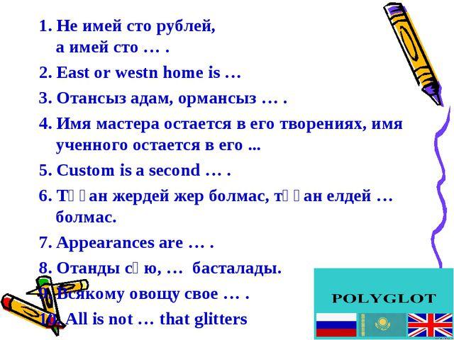 1. Не имей сто рублей, а имей сто … . 2. East or westn home is … 3. Отансыз...