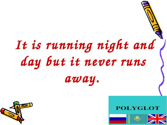 It is running night and day but it never runs away.