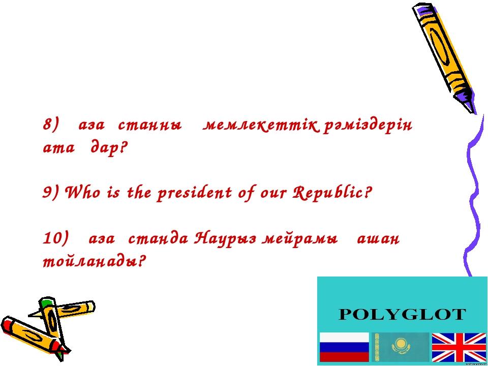 8) Қазақстанның мемлекеттік рәміздерін атаңдар? 9) Who is the president of ou...