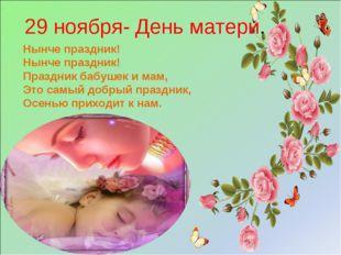 29 ноября- День матери. Нынче праздник! Нынче праздник! Праздник бабушек и ма