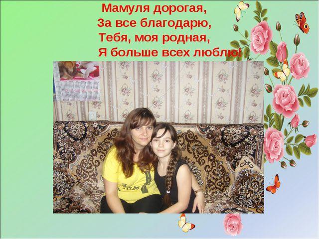 Мамуля дорогая, За все благодарю, Тебя, моя родная, Я больше всех люблю!
