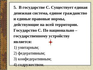 5. В государстве С. Существует единая денежная система, единое гражданство и