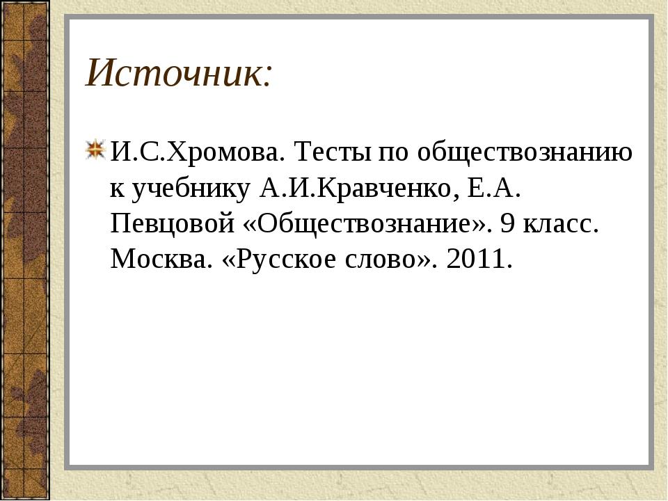 Источник: И.С.Хромова. Тесты по обществознанию к учебнику А.И.Кравченко, Е.А....