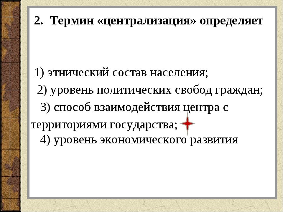2. Термин «централизация» определяет 1) этнический состав населения; 2) уров...