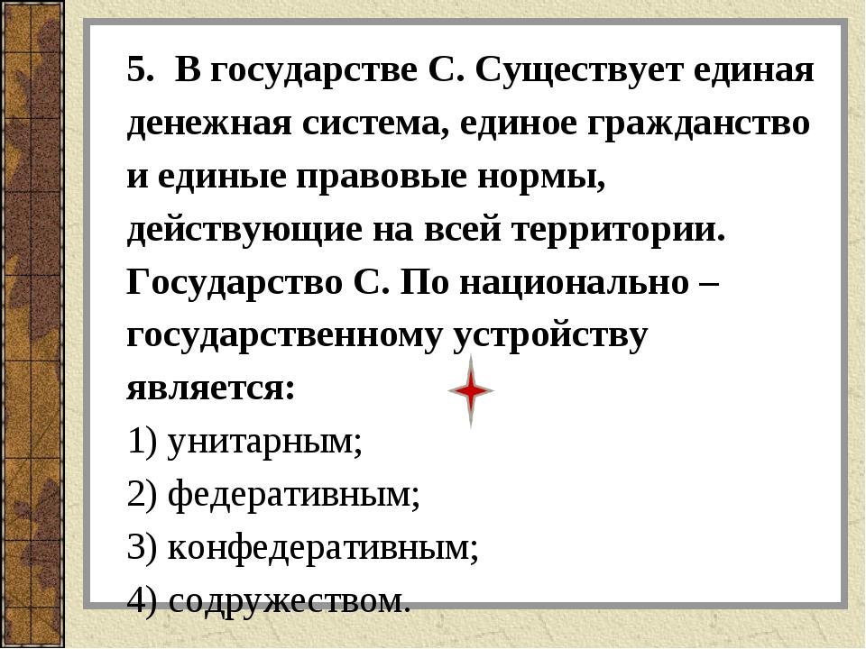 5. В государстве С. Существует единая денежная система, единое гражданство и...