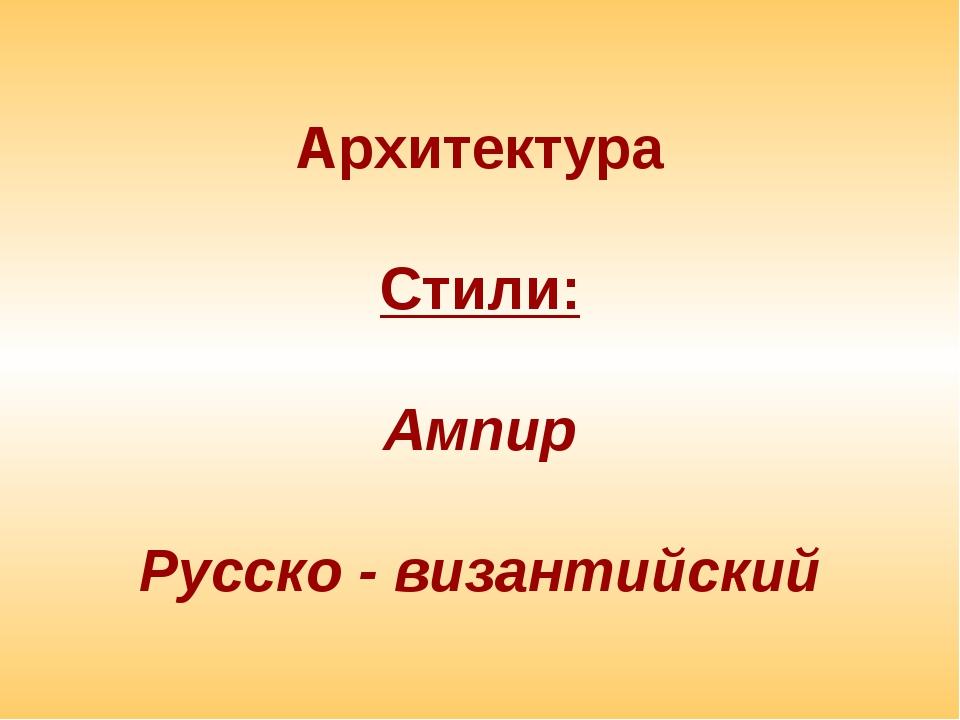 Архитектура Стили: Ампир Русско - византийский