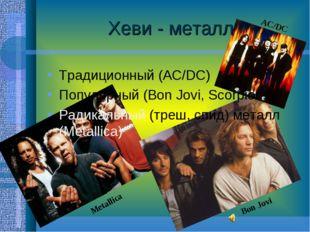 Хеви - металл Традиционный (AC/DC) Популярный (Bon Jovi, Scorpions) Радикальн