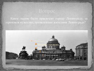 Вопрос Какое звание было присвоено городу Ленинграду, за героизм и мужество,