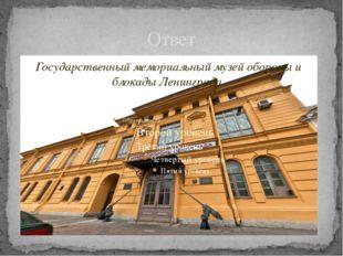 Ответ Государственный мемориальный музей обороны и блокады Ленинграда