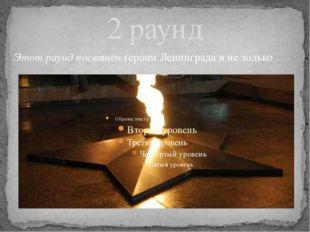 2 раунд Этот раунд посвящён героям Ленинграда и не только