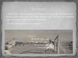 Вопрос Летом 1942 г. на стадионе им. Кирова состоялся футбольный матч. Ленинг
