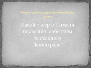Какой сквер в Тюмени посвящён событиям блокадного Ленинграда? Вопрос для боле