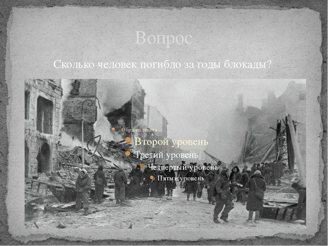 Вопрос Сколько человек погибло за годы блокады?
