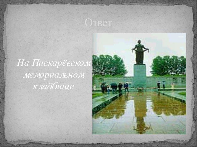 На Пискарёвском мемориальном кладбище Ответ