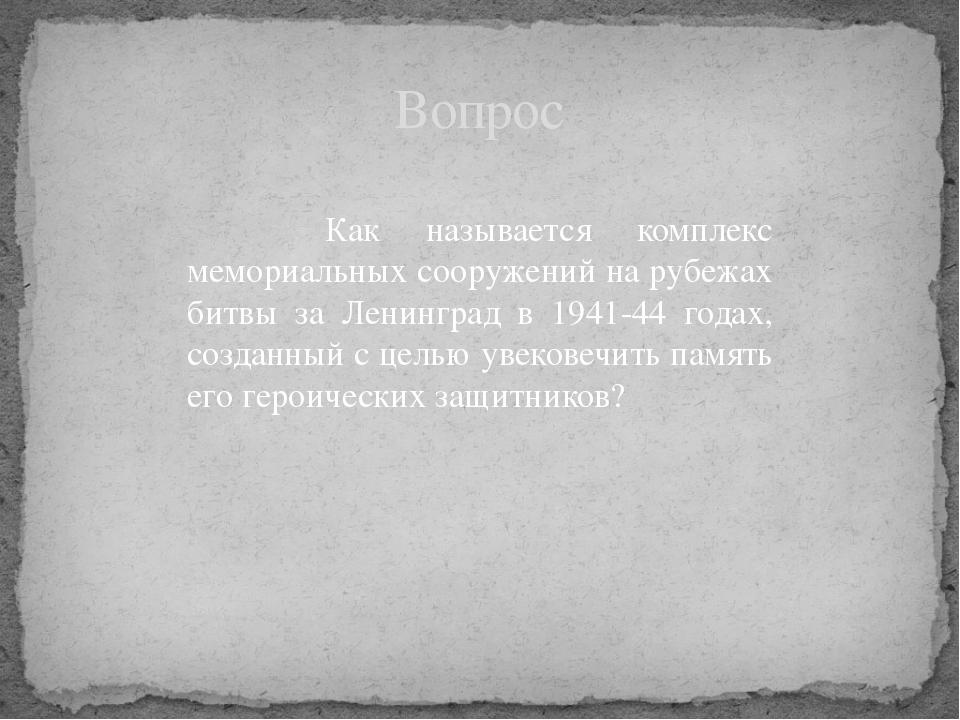 Как называется комплекс мемориальных сооружений на рубежах битвы за Ленингра...